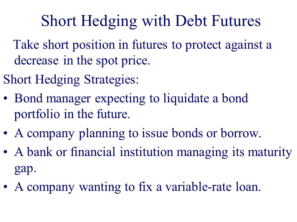 Short Hedging with Debt Futures Take short position in futures to protect against a decrease in the spot price.