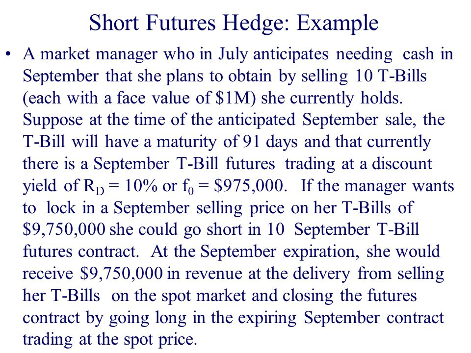 Short Futures Hedge: Example A market manager who in July anticipates needing cash in September that she plans to obtain by selling 10 T-Bills (each with a face value of $1M) she currently holds.