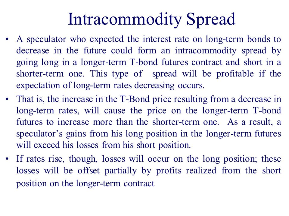Intracommodity Spread A speculator who expected the interest rate on long-term bonds to decrease in the future could form an intracommodity spread by going long in a longer-term T-bond futures contract and short in a shorter-term one.