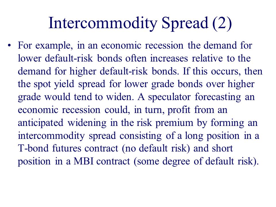 Intercommodity Spread (2) For example, in an economic recession the demand for lower default-risk bonds often increases relative to the demand for higher default-risk bonds.