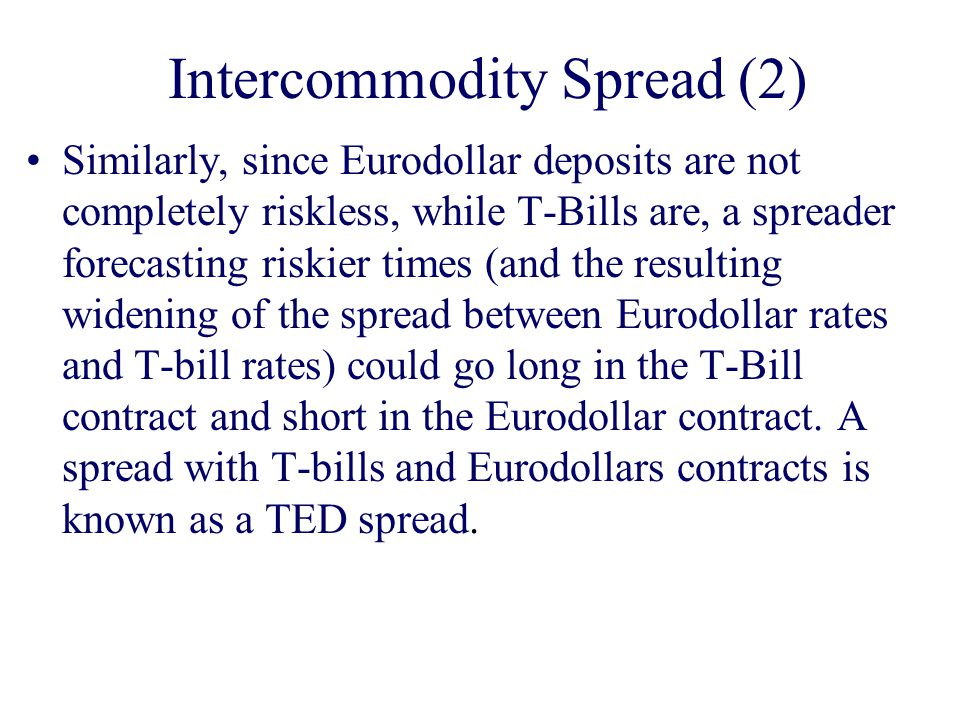 Intercommodity Spread (2) Similarly, since Eurodollar deposits are not completely riskless, while T-Bills are, a spreader forecasting riskier times (and the resulting widening of the spread between Eurodollar rates and T-bill rates) could go long in the T-Bill contract and short in the Eurodollar contract.