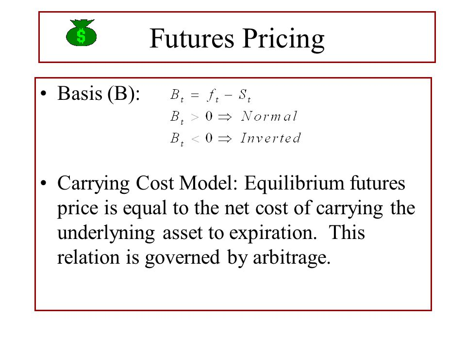 Futures Pricing Basis (B): Carrying Cost Model: Equilibrium futures price is equal to the net cost of carrying the underlyning asset to expiration.