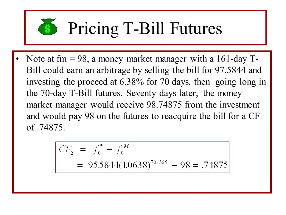 Pricing T-Bill Futures Note at fm = 98, a money market manager with a 161-day T- Bill could earn an arbitrage by selling the bill for 97.5844 and inve