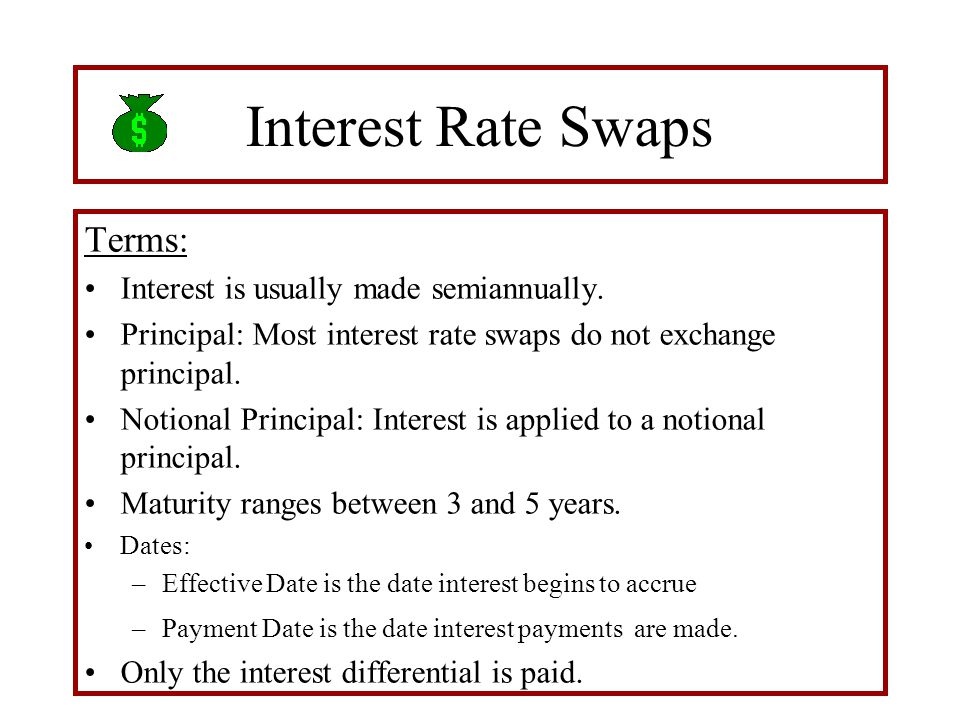 Interest Rate Swaps Terms: Interest is usually made semiannually. Principal: Most interest rate swaps do not exchange principal. Notional Principal: I
