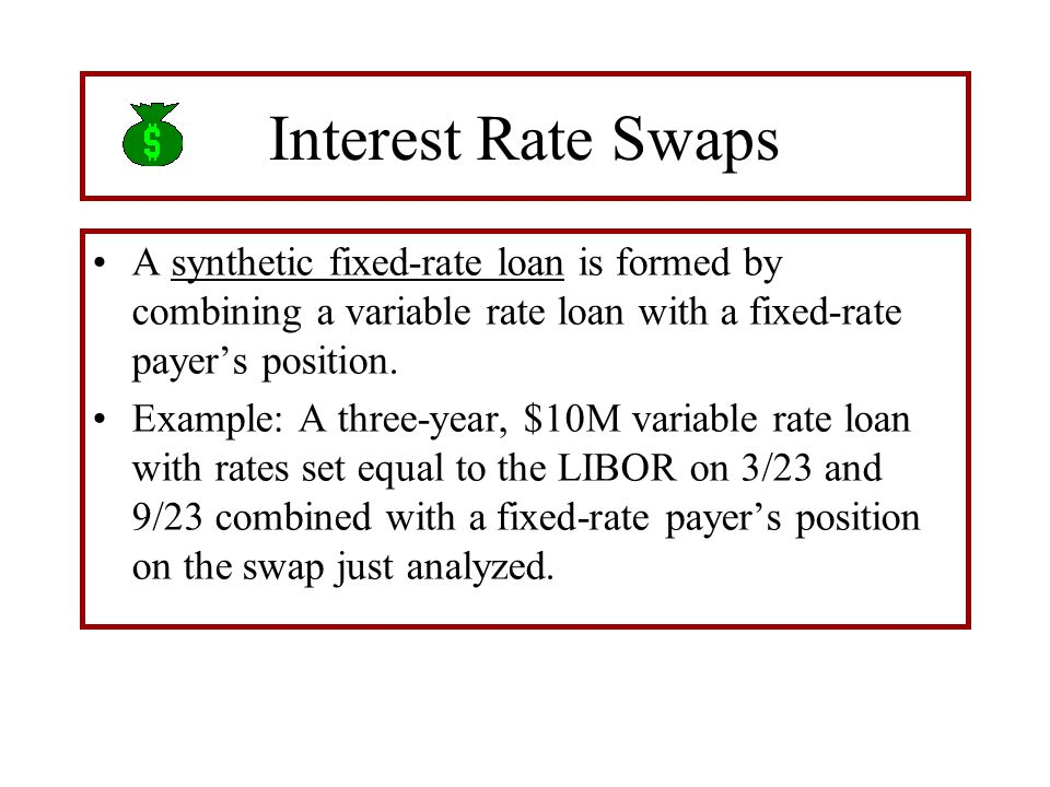 Interest Rate Swaps A synthetic fixed-rate loan is formed by combining a variable rate loan with a fixed-rate payer's position. Example: A three-year,