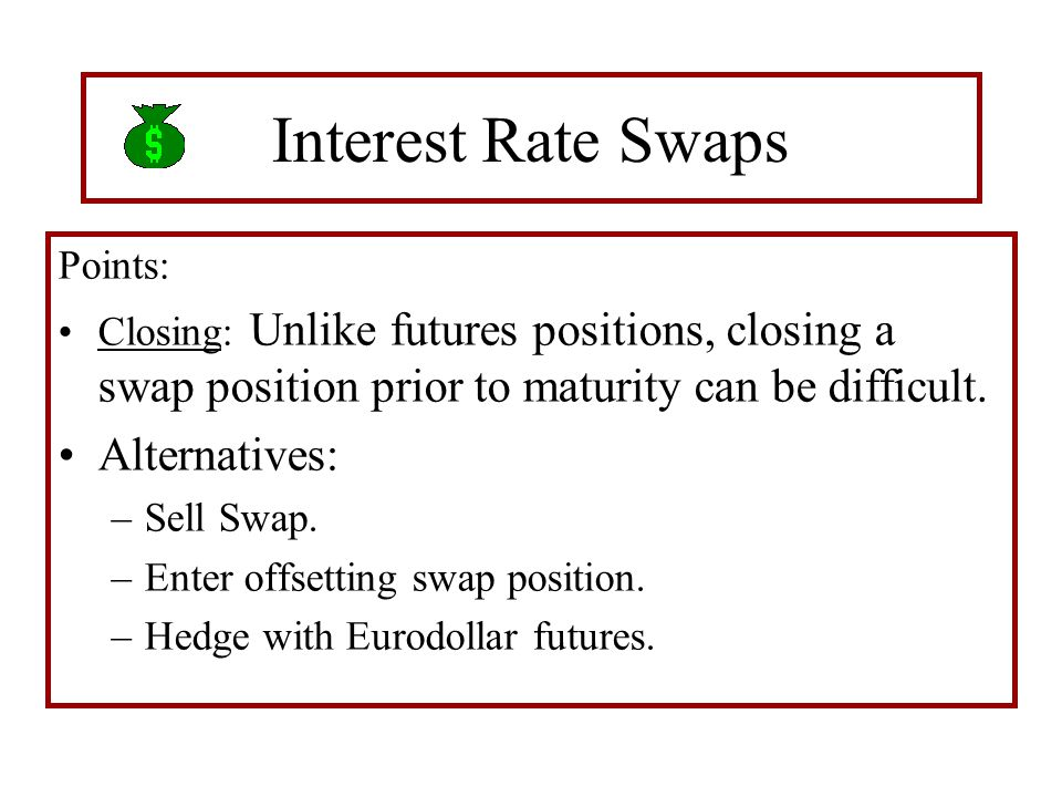 Interest Rate Swaps Points: Closing: Unlike futures positions, closing a swap position prior to maturity can be difficult. Alternatives: –Sell Swap. –
