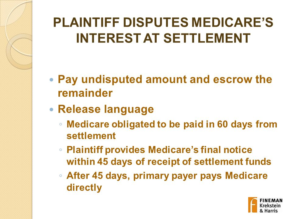 PLAINTIFF DISPUTES MEDICARE'S INTEREST AT SETTLEMENT Pay undisputed amount and escrow the remainder Release language ◦ Medicare obligated to be paid in 60 days from settlement ◦ Plaintiff provides Medicare's final notice within 45 days of receipt of settlement funds ◦ After 45 days, primary payer pays Medicare directly