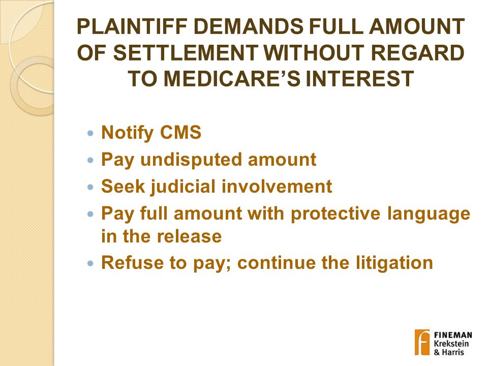 PLAINTIFF DEMANDS FULL AMOUNT OF SETTLEMENT WITHOUT REGARD TO MEDICARE'S INTEREST Notify CMS Pay undisputed amount Seek judicial involvement Pay full amount with protective language in the release Refuse to pay; continue the litigation