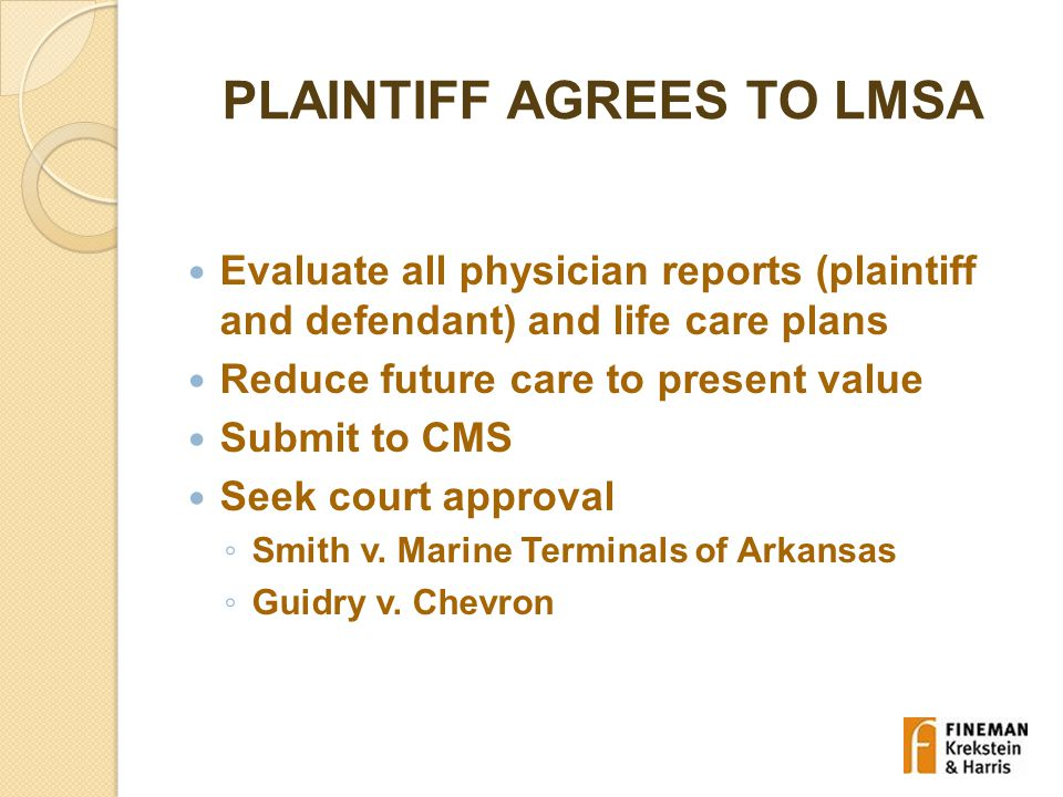 PLAINTIFF AGREES TO LMSA Evaluate all physician reports (plaintiff and defendant) and life care plans Reduce future care to present value Submit to CMS Seek court approval ◦ Smith v.