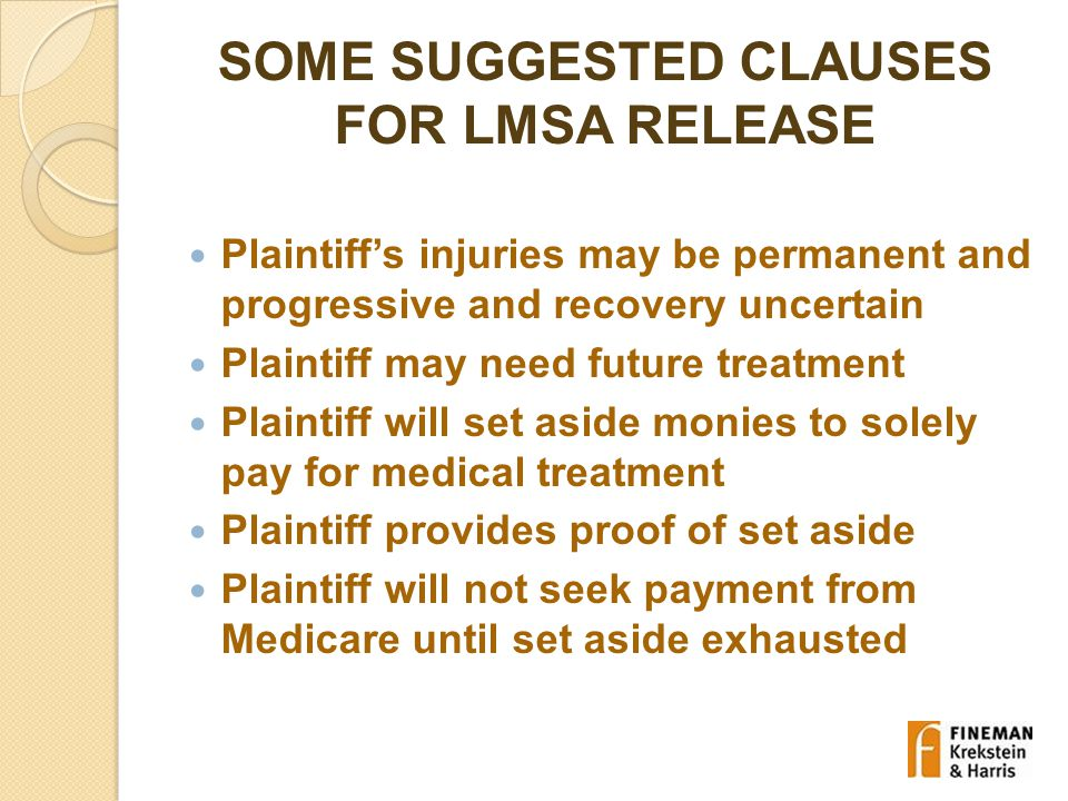 SOME SUGGESTED CLAUSES FOR LMSA RELEASE Plaintiff's injuries may be permanent and progressive and recovery uncertain Plaintiff may need future treatment Plaintiff will set aside monies to solely pay for medical treatment Plaintiff provides proof of set aside Plaintiff will not seek payment from Medicare until set aside exhausted
