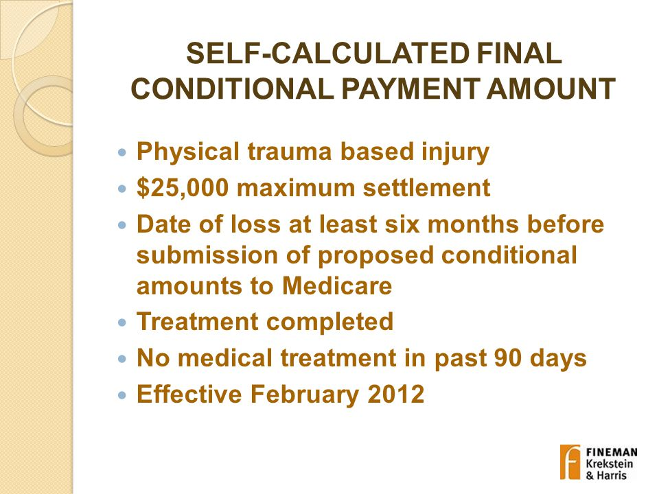 SELF-CALCULATED FINAL CONDITIONAL PAYMENT AMOUNT Physical trauma based injury $25,000 maximum settlement Date of loss at least six months before submission of proposed conditional amounts to Medicare Treatment completed No medical treatment in past 90 days Effective February 2012