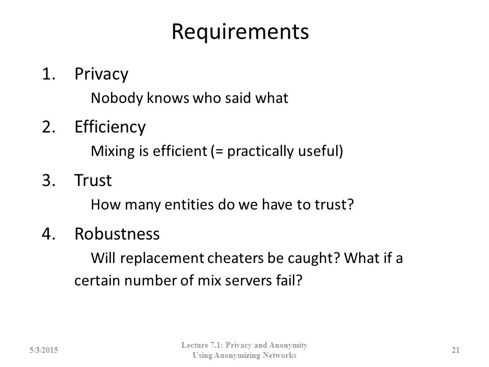 Requirements 1.Privacy Nobody knows who said what 2.Efficiency Mixing is efficient (= practically useful) 3.Trust How many entities do we have to trus