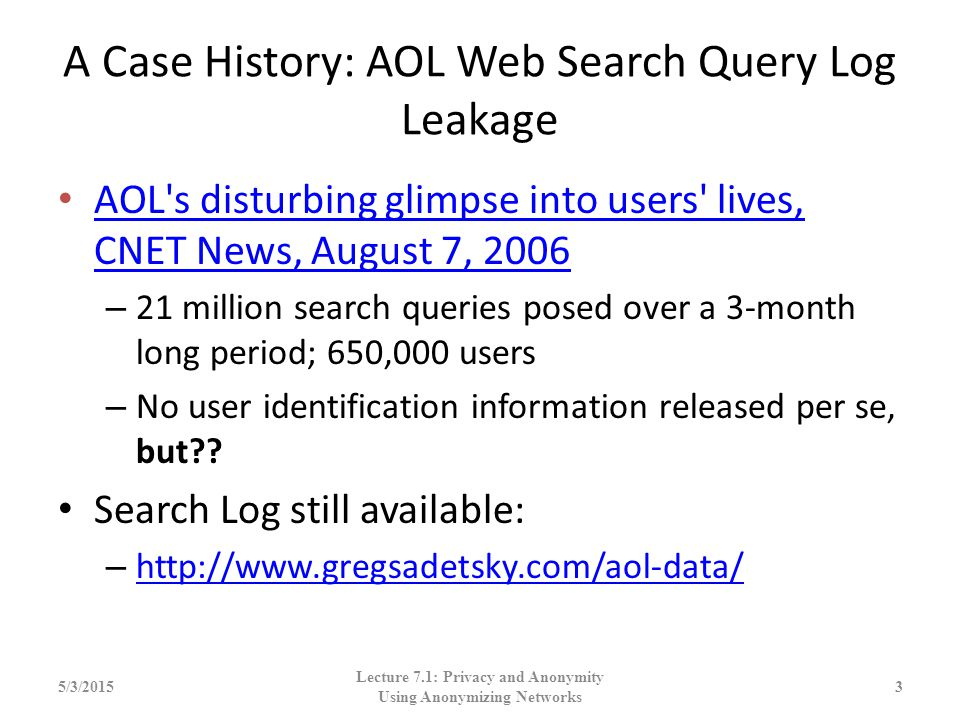 A Case History: AOL Web Search Query Log Leakage AOL's disturbing glimpse into users' lives, CNET News, August 7, 2006 AOL's disturbing glimpse into u