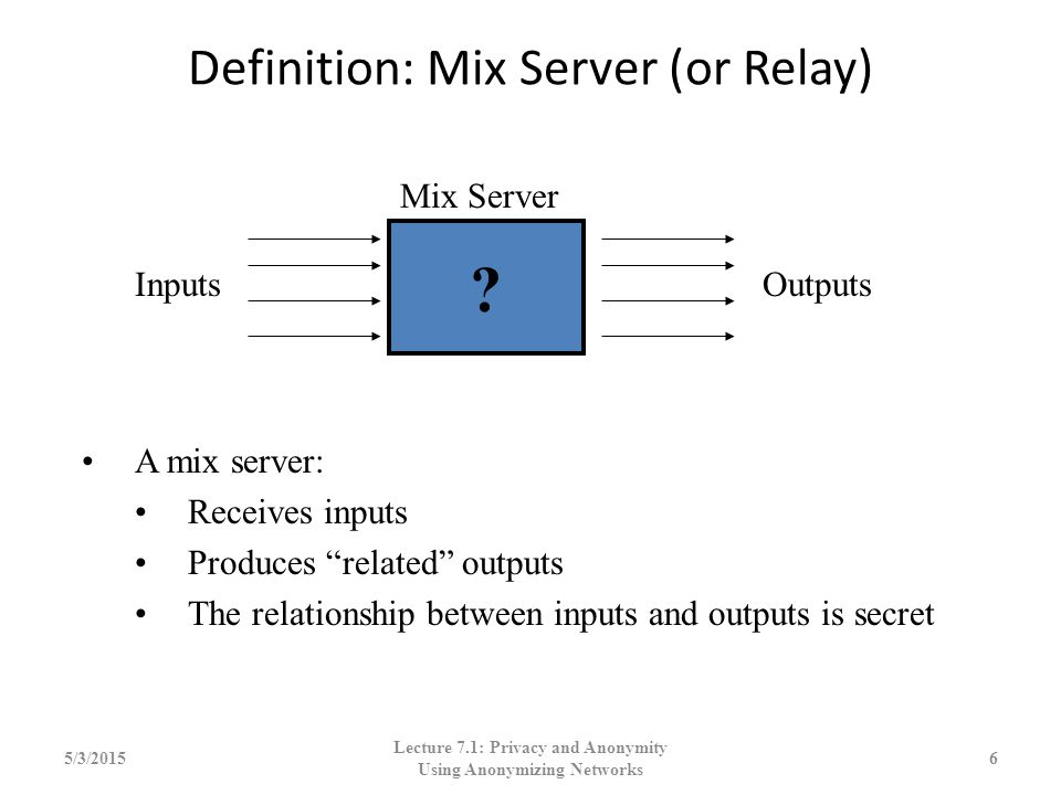 "Definition: Mix Server (or Relay) 5/3/20156 A mix server: Receives inputs Produces ""related"" outputs The relationship between inputs and outputs is se"