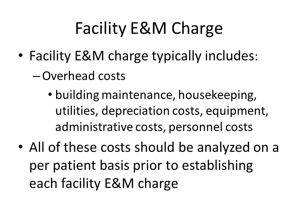 Facility E&M Charge Facility E&M charge typically includes : – Overhead costs building maintenance, housekeeping, utilities, depreciation costs, equipment, administrative costs, personnel costs All of these costs should be analyzed on a per patient basis prior to establishing each facility E&M charge