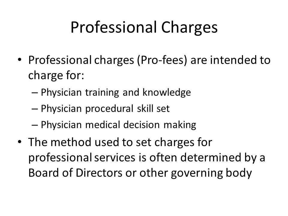 Professional Charges Professional charges (Pro-fees) are intended to charge for: – Physician training and knowledge – Physician procedural skill set – Physician medical decision making The method used to set charges for professional services is often determined by a Board of Directors or other governing body