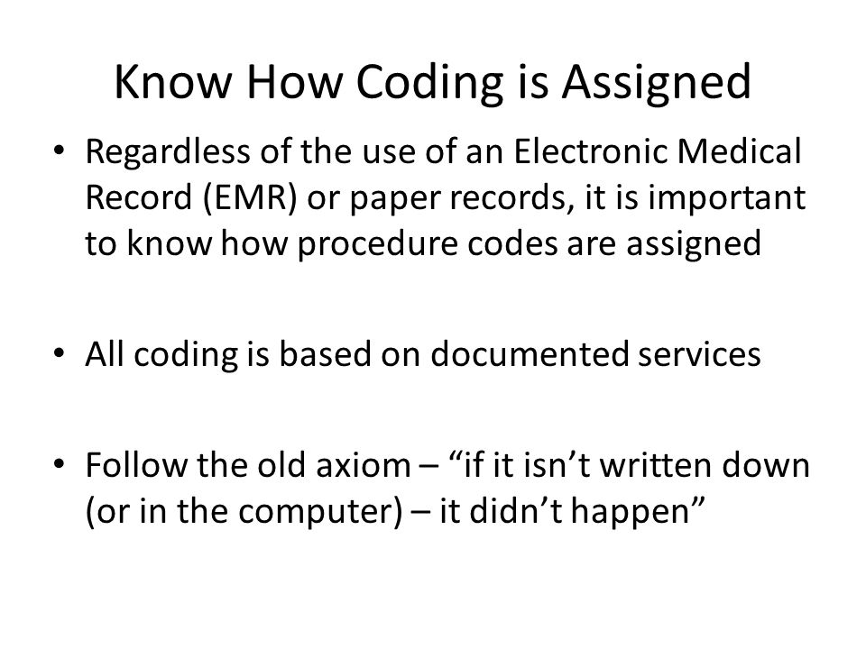 Know How Coding is Assigned Regardless of the use of an Electronic Medical Record (EMR) or paper records, it is important to know how procedure codes are assigned All coding is based on documented services Follow the old axiom – if it isn't written down (or in the computer) – it didn't happen