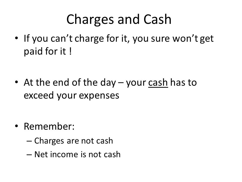 Charges and Cash If you can't charge for it, you sure won't get paid for it .