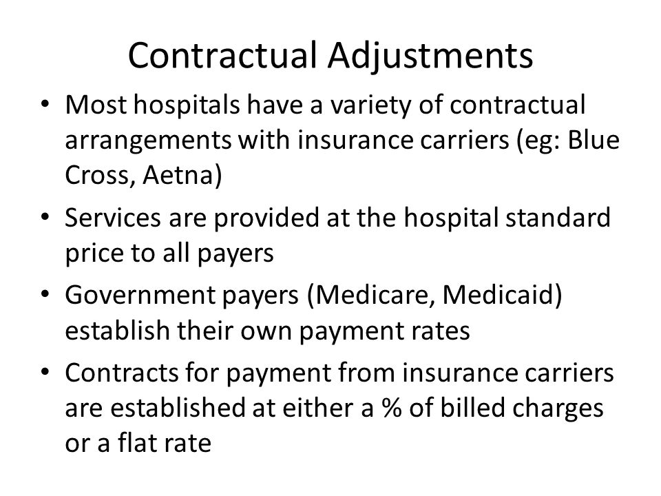 Contractual Adjustments Most hospitals have a variety of contractual arrangements with insurance carriers (eg: Blue Cross, Aetna) Services are provided at the hospital standard price to all payers Government payers (Medicare, Medicaid) establish their own payment rates Contracts for payment from insurance carriers are established at either a % of billed charges or a flat rate