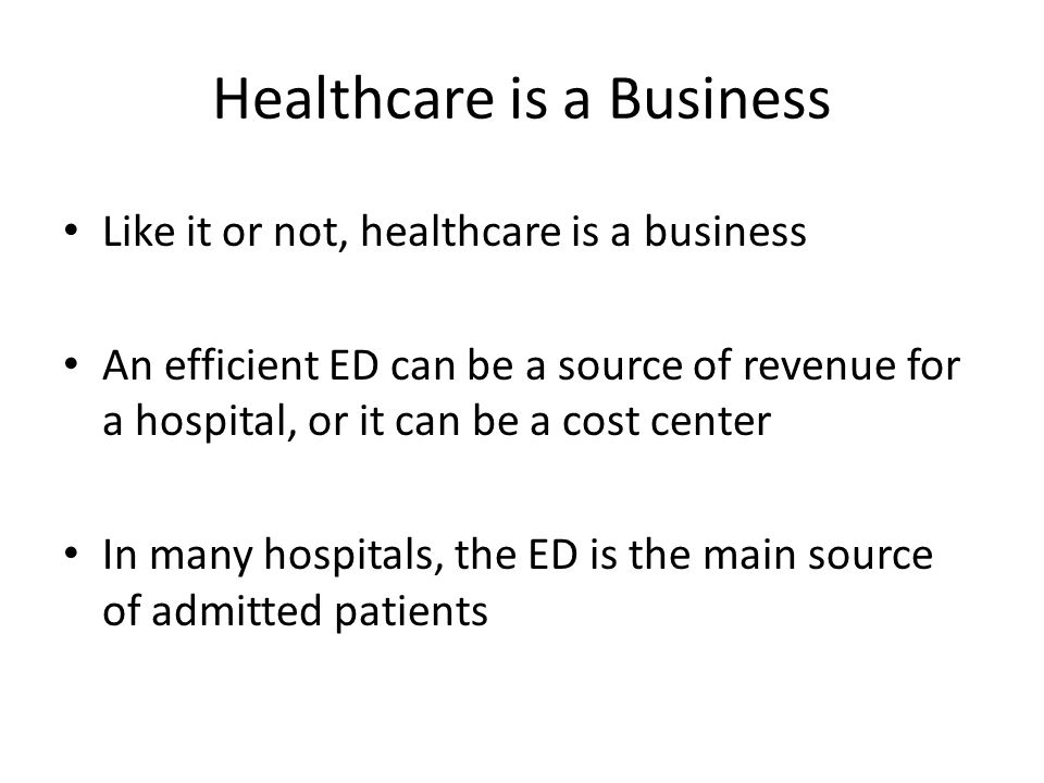 Healthcare is a Business Like it or not, healthcare is a business An efficient ED can be a source of revenue for a hospital, or it can be a cost center In many hospitals, the ED is the main source of admitted patients