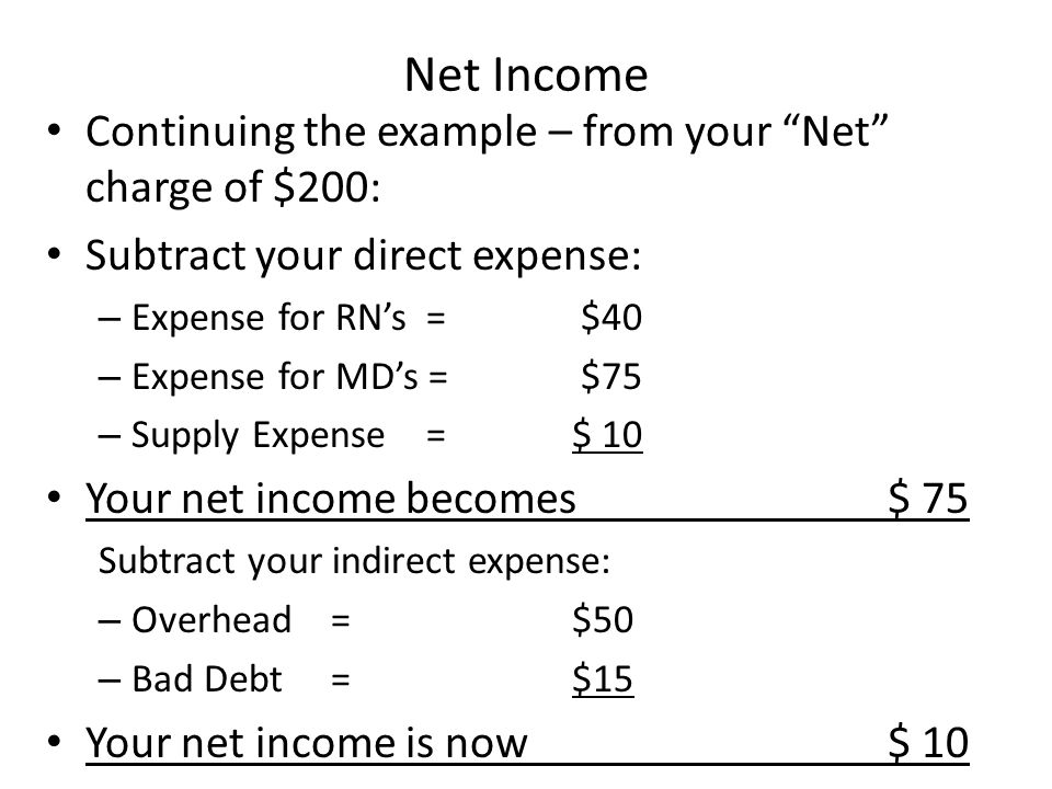 Net Income Continuing the example – from your Net charge of $200: Subtract your direct expense: – Expense for RN's = $40 – Expense for MD's = $75 – Supply Expense =$ 10 Your net income becomes $ 75 Subtract your indirect expense: – Overhead =$50 – Bad Debt = $15 Your net income is now$ 10