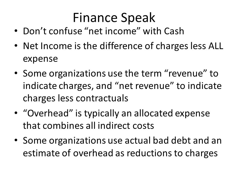 Finance Speak Don't confuse net income with Cash Net Income is the difference of charges less ALL expense Some organizations use the term revenue to indicate charges, and net revenue to indicate charges less contractuals Overhead is typically an allocated expense that combines all indirect costs Some organizations use actual bad debt and an estimate of overhead as reductions to charges