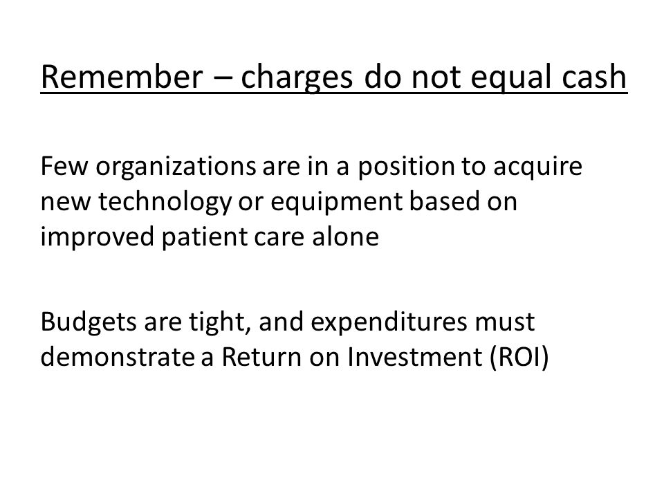 Remember – charges do not equal cash Few organizations are in a position to acquire new technology or equipment based on improved patient care alone Budgets are tight, and expenditures must demonstrate a Return on Investment (ROI)