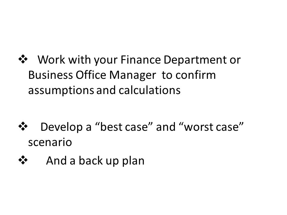  Work with your Finance Department or Business Office Manager to confirm assumptions and calculations  Develop a best case and worst case scenario  And a back up plan