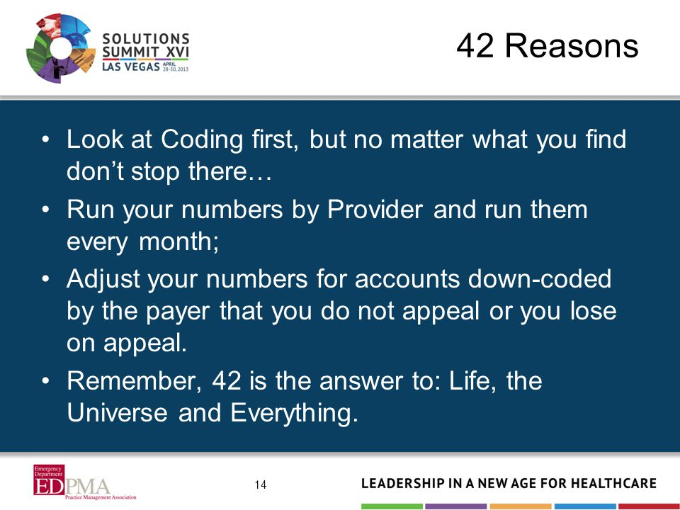 42 Reasons Look at Coding first, but no matter what you find don't stop there… Run your numbers by Provider and run them every month; Adjust your numbers for accounts down-coded by the payer that you do not appeal or you lose on appeal.