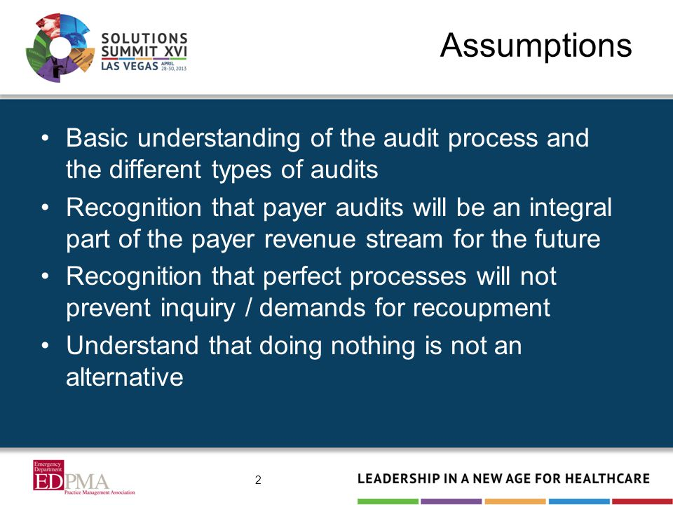 Assumptions Basic understanding of the audit process and the different types of audits Recognition that payer audits will be an integral part of the payer revenue stream for the future Recognition that perfect processes will not prevent inquiry / demands for recoupment Understand that doing nothing is not an alternative 2