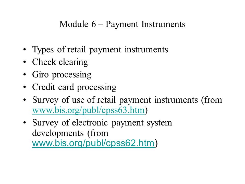 Module 6 – Payment Instruments Types of retail payment instruments Check clearing Giro processing Credit card processing Survey of use of retail payment instruments (from www.bis.org/publ/cpss63.htm) www.bis.org/publ/cpss63.htm Survey of electronic payment system developments (from www.bis.org/publ/cpss62.htm) www.bis.org/publ/cpss62.htm