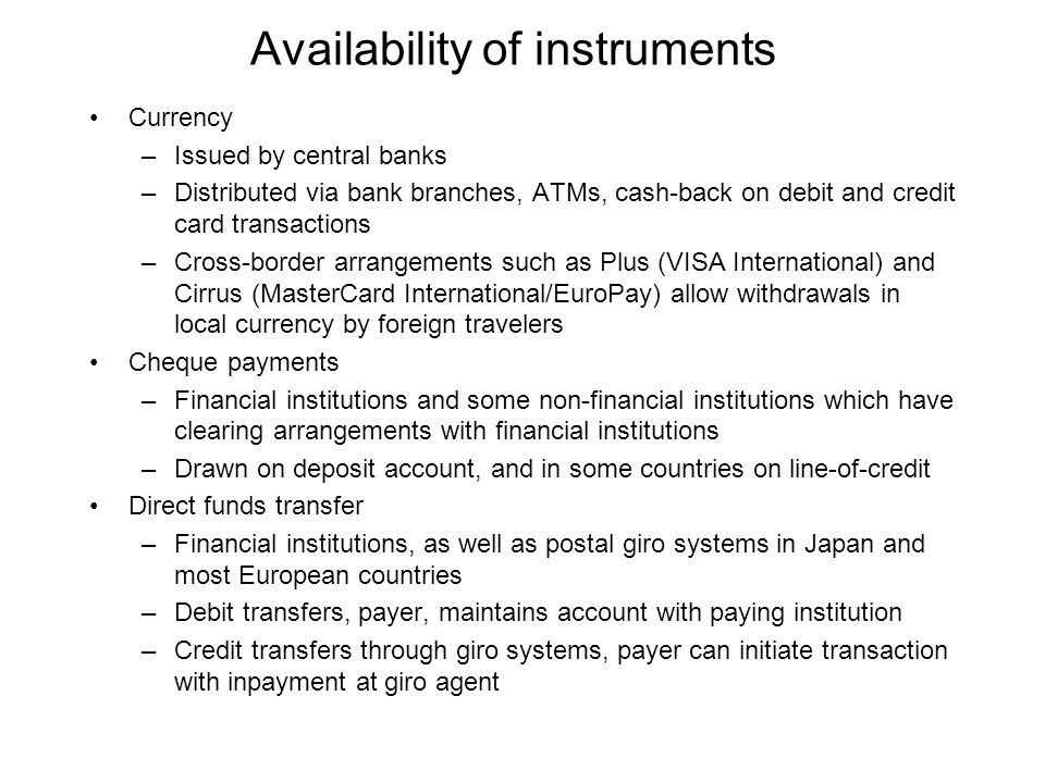 Availability of instruments Currency –Issued by central banks –Distributed via bank branches, ATMs, cash-back on debit and credit card transactions –Cross-border arrangements such as Plus (VISA International) and Cirrus (MasterCard International/EuroPay) allow withdrawals in local currency by foreign travelers Cheque payments –Financial institutions and some non-financial institutions which have clearing arrangements with financial institutions –Drawn on deposit account, and in some countries on line-of-credit Direct funds transfer –Financial institutions, as well as postal giro systems in Japan and most European countries –Debit transfers, payer, maintains account with paying institution –Credit transfers through giro systems, payer can initiate transaction with inpayment at giro agent