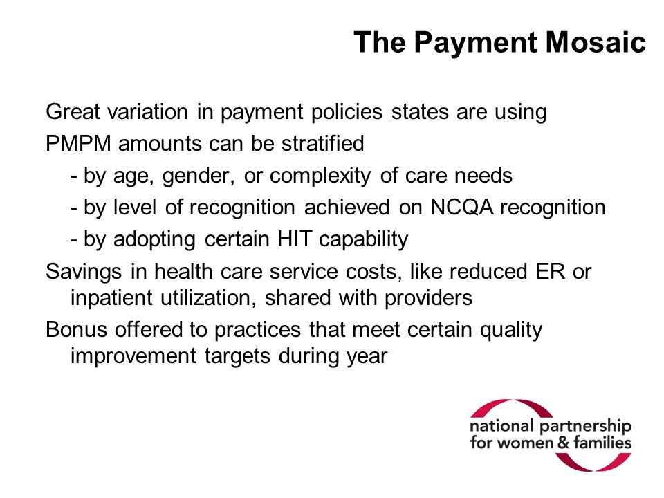The Payment Mosaic Great variation in payment policies states are using PMPM amounts can be stratified - by age, gender, or complexity of care needs -
