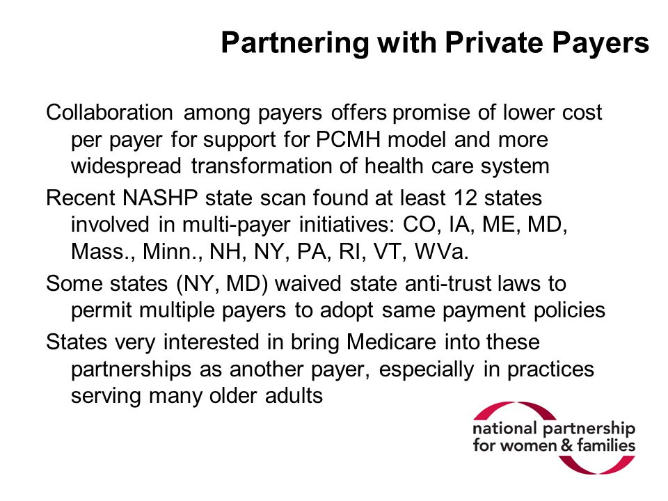 Partnering with Private Payers Collaboration among payers offers promise of lower cost per payer for support for PCMH model and more widespread transformation of health care system Recent NASHP state scan found at least 12 states involved in multi-payer initiatives: CO, IA, ME, MD, Mass., Minn., NH, NY, PA, RI, VT, WVa.