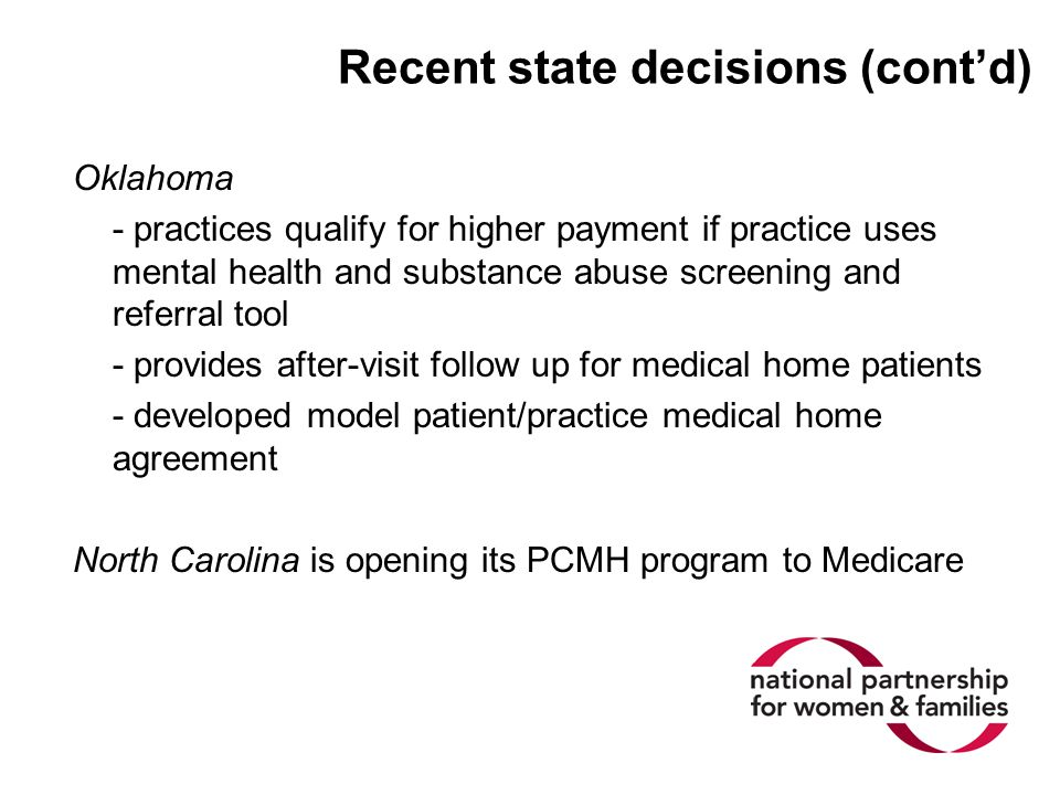 Recent state decisions (cont'd) Oklahoma - practices qualify for higher payment if practice uses mental health and substance abuse screening and referral tool - provides after-visit follow up for medical home patients - developed model patient/practice medical home agreement North Carolina is opening its PCMH program to Medicare