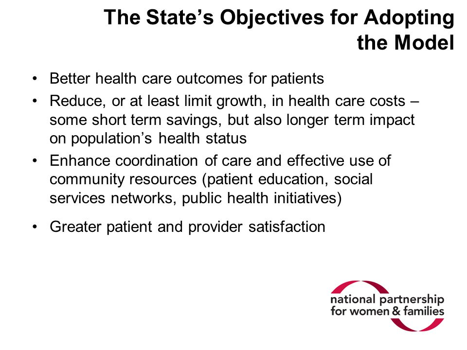 The State's Objectives for Adopting the Model Better health care outcomes for patients Reduce, or at least limit growth, in health care costs – some short term savings, but also longer term impact on population's health status Enhance coordination of care and effective use of community resources (patient education, social services networks, public health initiatives) Greater patient and provider satisfaction