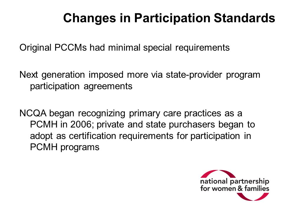 Changes in Participation Standards Original PCCMs had minimal special requirements Next generation imposed more via state-provider program participation agreements NCQA began recognizing primary care practices as a PCMH in 2006; private and state purchasers began to adopt as certification requirements for participation in PCMH programs