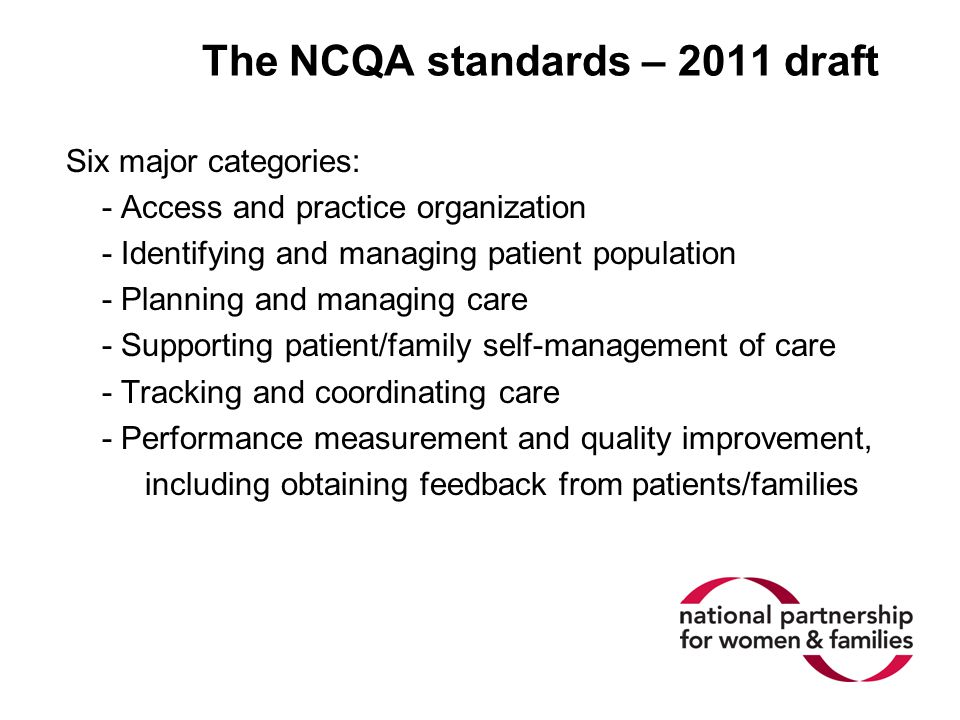 The NCQA standards – 2011 draft Six major categories: - Access and practice organization - Identifying and managing patient population - Planning and managing care - Supporting patient/family self-management of care - Tracking and coordinating care - Performance measurement and quality improvement, including obtaining feedback from patients/families
