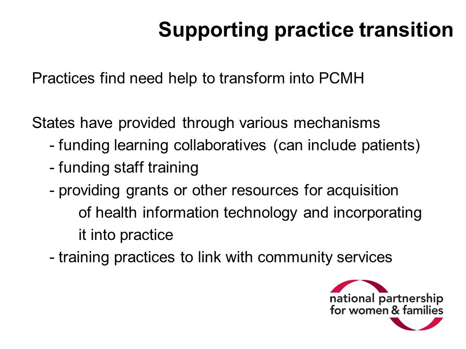 Supporting practice transition Practices find need help to transform into PCMH States have provided through various mechanisms - funding learning coll