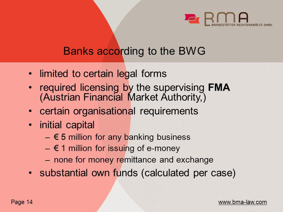 Banks according to the BWG Page 14 www.bma-law.com limited to certain legal forms required licensing by the supervising FMA (Austrian Financial Market Authority,) certain organisational requirements initial capital –€ 5 million for any banking business –€ 1 million for issuing of e-money –none for money remittance and exchange substantial own funds (calculated per case)