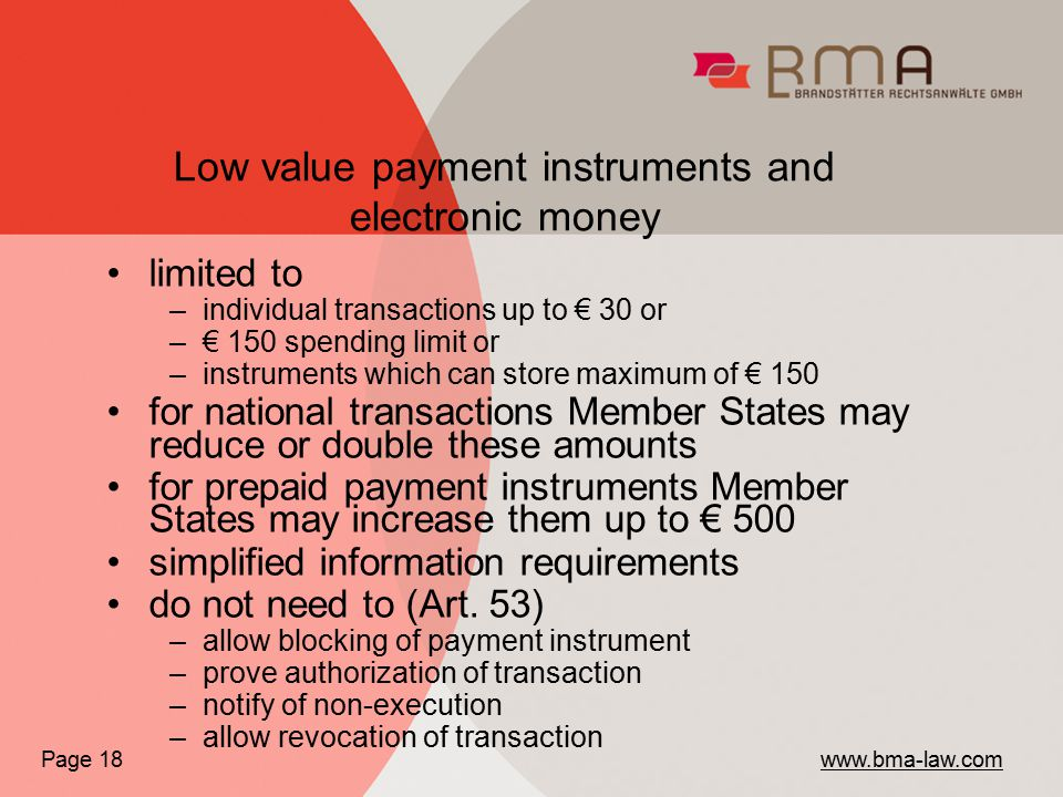 Low value payment instruments and electronic money Page 18 www.bma-law.com limited to –individual transactions up to € 30 or –€ 150 spending limit or –instruments which can store maximum of € 150 for national transactions Member States may reduce or double these amounts for prepaid payment instruments Member States may increase them up to € 500 simplified information requirements do not need to (Art.