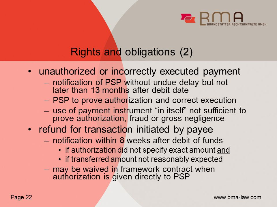 Page 22 www.bma-law.com unauthorized or incorrectly executed payment –notification of PSP without undue delay but not later than 13 months after debit date –PSP to prove authorization and correct execution –use of payment instrument in itself not sufficient to prove authorization, fraud or gross negligence refund for transaction initiated by payee –notification within 8 weeks after debit of funds if authorization did not specify exact amount and if transferred amount not reasonably expected –may be waived in framework contract when authorization is given directly to PSP Rights and obligations (2)