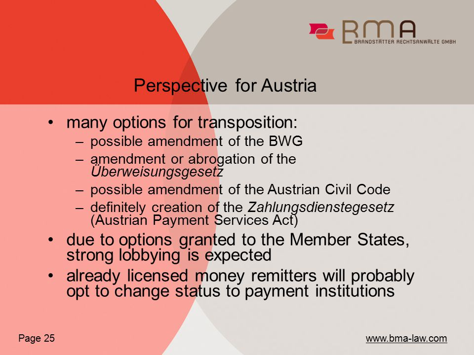 many options for transposition: –possible amendment of the BWG –amendment or abrogation of the Überweisungsgesetz –possible amendment of the Austrian Civil Code –definitely creation of the Zahlungsdienstegesetz (Austrian Payment Services Act) due to options granted to the Member States, strong lobbying is expected already licensed money remitters will probably opt to change status to payment institutions Perspective for Austria Page 25 www.bma-law.com
