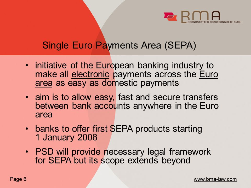 initiative of the European banking industry to make all electronic payments across the Euro area as easy as domestic payments aim is to allow easy, fast and secure transfers between bank accounts anywhere in the Euro area banks to offer first SEPA products starting 1 January 2008 PSD will provide necessary legal framework for SEPA but its scope extends beyond Single Euro Payments Area (SEPA) Page 6 www.bma-law.com