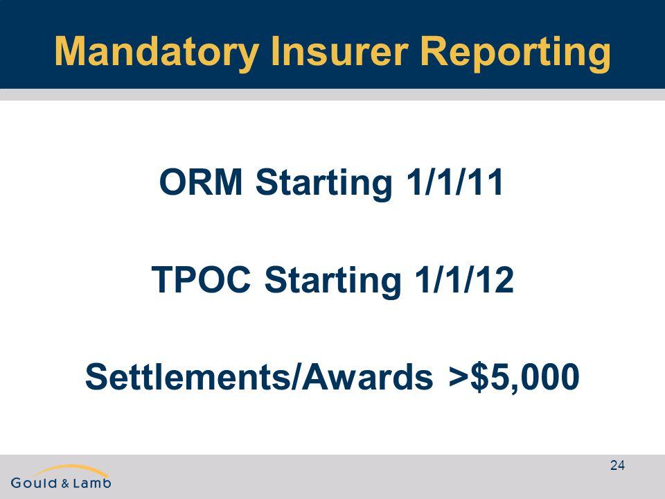 24 Mandatory Insurer Reporting ORM Starting 1/1/11 TPOC Starting 1/1/12 Settlements/Awards >$5,000