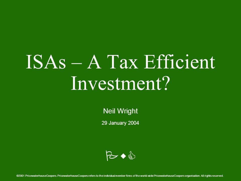 PwC ISAs – A Tax Efficient Investment. Neil Wright 29 January 2004 ©2001 PricewaterhouseCoopers.