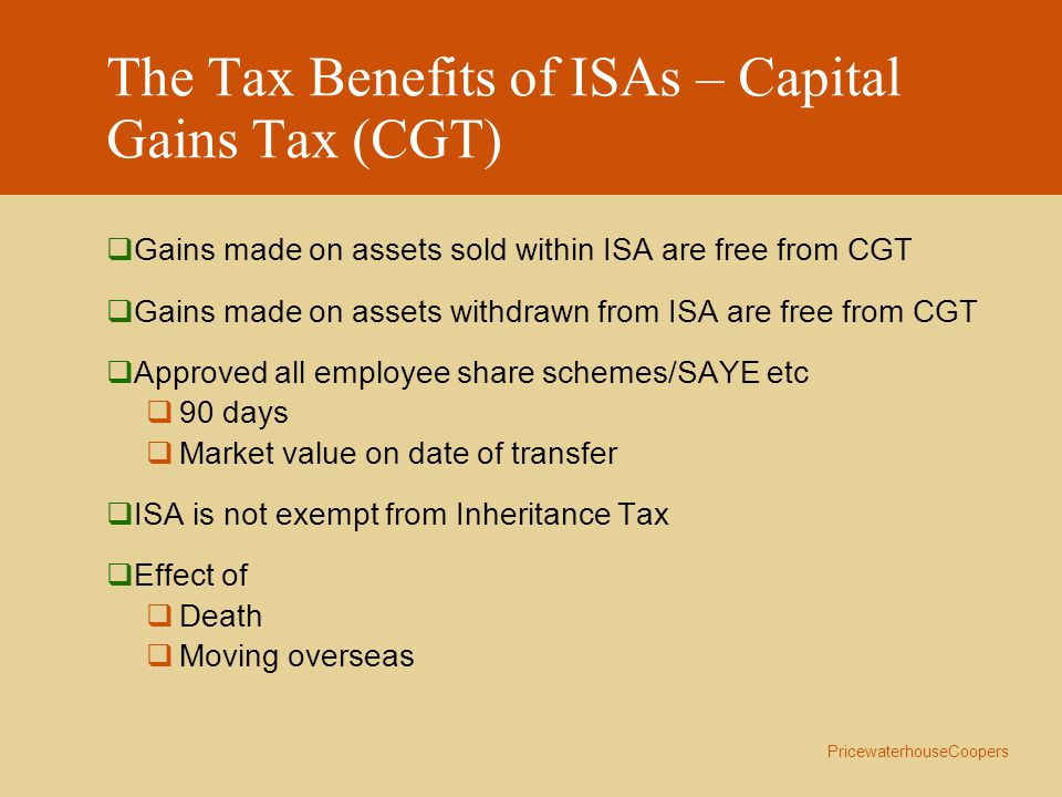 PricewaterhouseCoopers The Tax Benefits of ISAs – Income  UK Dividend Income  Now received with a non reclaimable tax credit of 10%  Until 5/04/2004 one/ninth of the dividend distribution can be reclaimed  After 5/04/2004 no reclaim available  Interest  Tax free  Interest on cash held in stocks and share component or insurance component is taxed at lower rate