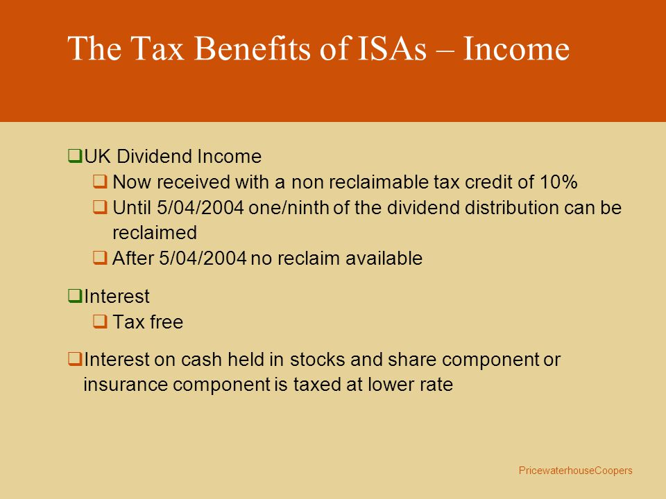 PricewaterhouseCoopers The Tax Benefits of ISAs – Income  UK Dividend Income  Now received with a non reclaimable tax credit of 10%  Until 5/04/2004 one/ninth of the dividend distribution can be reclaimed  After 5/04/2004 no reclaim available  Interest  Tax free  Interest on cash held in stocks and share component or insurance component is taxed at lower rate