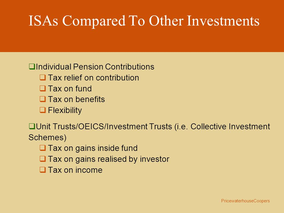 PricewaterhouseCoopers ISAs Compared To Other Investments  Individual Pension Contributions  Tax relief on contribution  Tax on fund  Tax on benefits  Flexibility  Unit Trusts/OEICS/Investment Trusts (i.e.