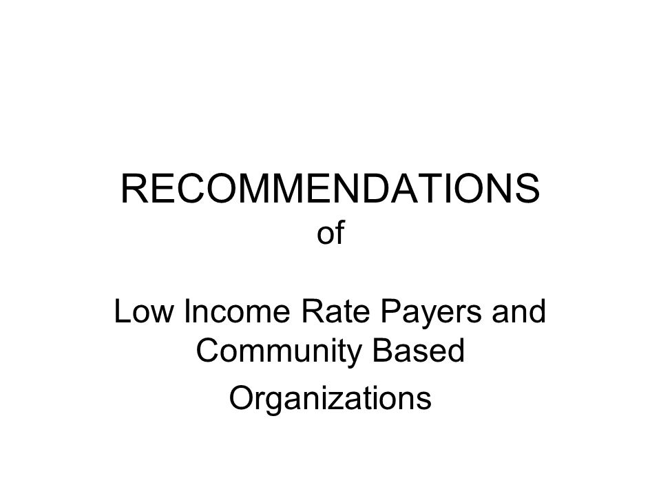 CONCERNS RAISED BY LOW- INCOME UTILITY/WATER PAYER A list of shut-offs in affected low-income communities is needed and should be provided by the utility/water providers, to get more accurate numbers of low-income payer affected Sharp increase in utilities/water shut-offs among low-income rate payers (partially due to the mortgage/loan crisis) on Section 8 * immediate action and assistance is needed Higher cost of gas/transportation is contributing to delinquencies and shut-offs Again *IMMEDIATE assistance is needed for those being affected Uniform policies needed between utility/water providers and assistance programs.